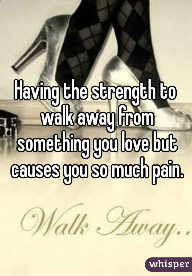Having the strength to walk away from something you love but causes you so much pain.