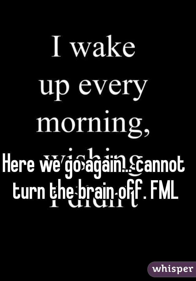 Here we go again... cannot turn the brain off. FML