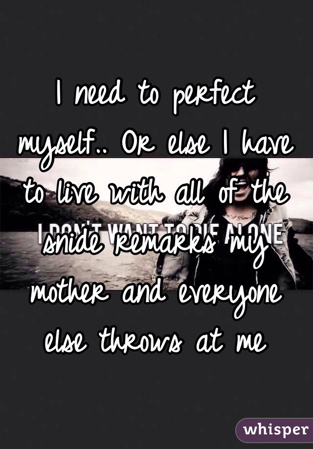 I need to perfect myself.. Or else I have to live with all of the snide remarks my mother and everyone else throws at me