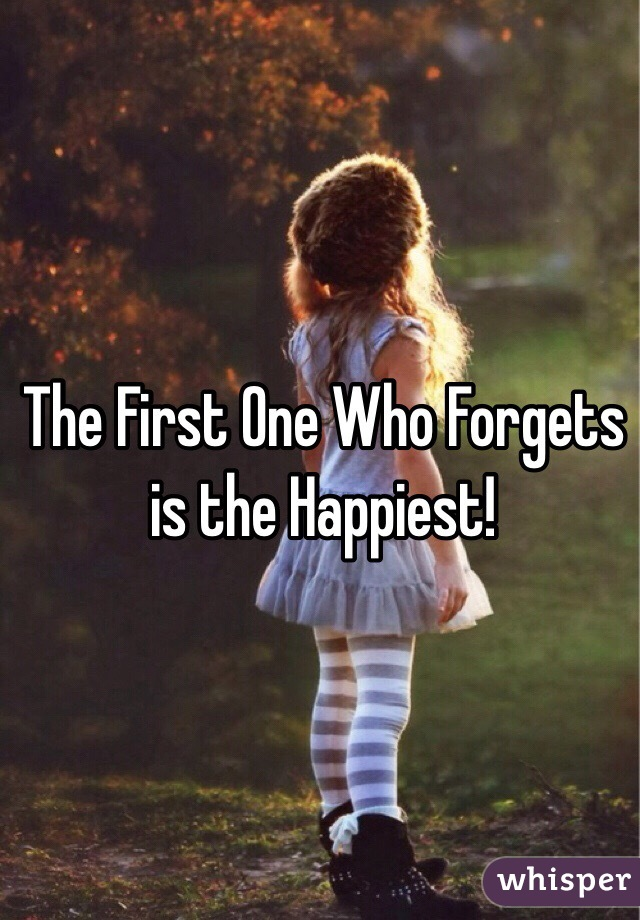 The First One Who Forgets is the Happiest!
