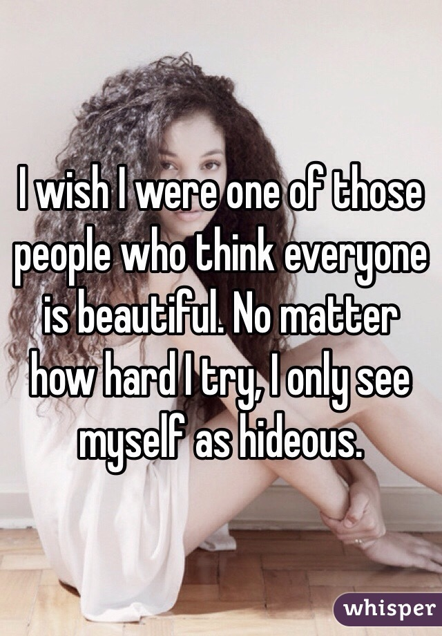 I wish I were one of those people who think everyone is beautiful. No matter how hard I try, I only see myself as hideous.