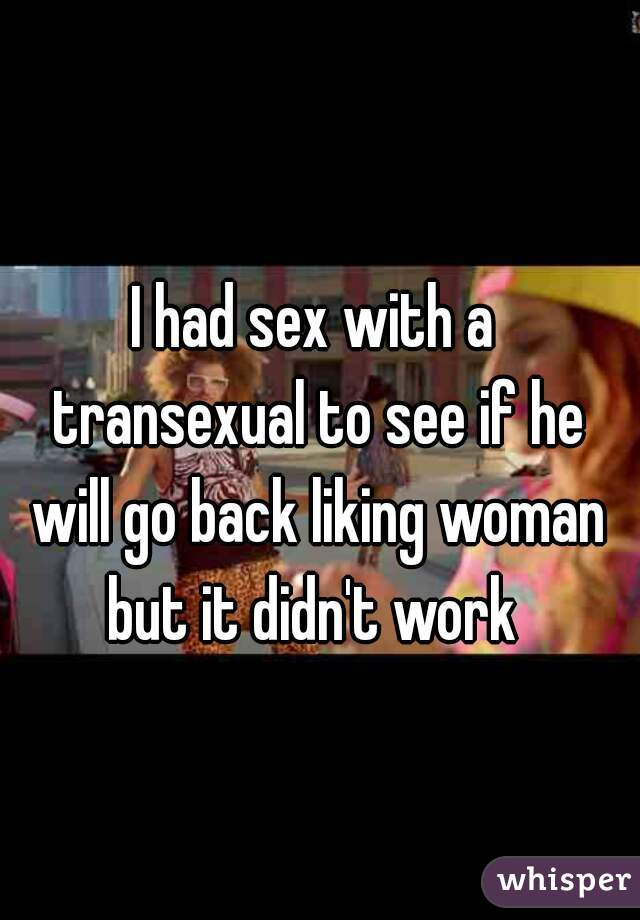 I had sex with a transexual to see if he will go back liking woman but it didn't work