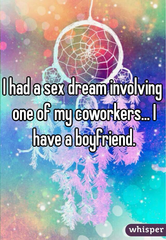 I had a sex dream involving one of my coworkers... I have a boyfriend.
