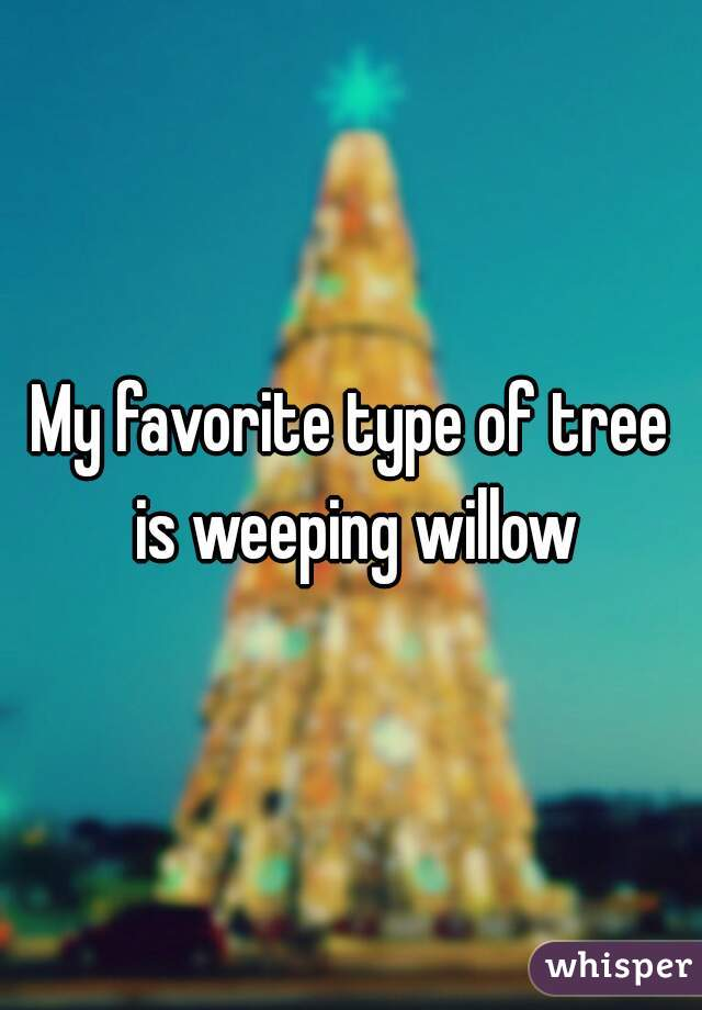 My favorite type of tree is weeping willow