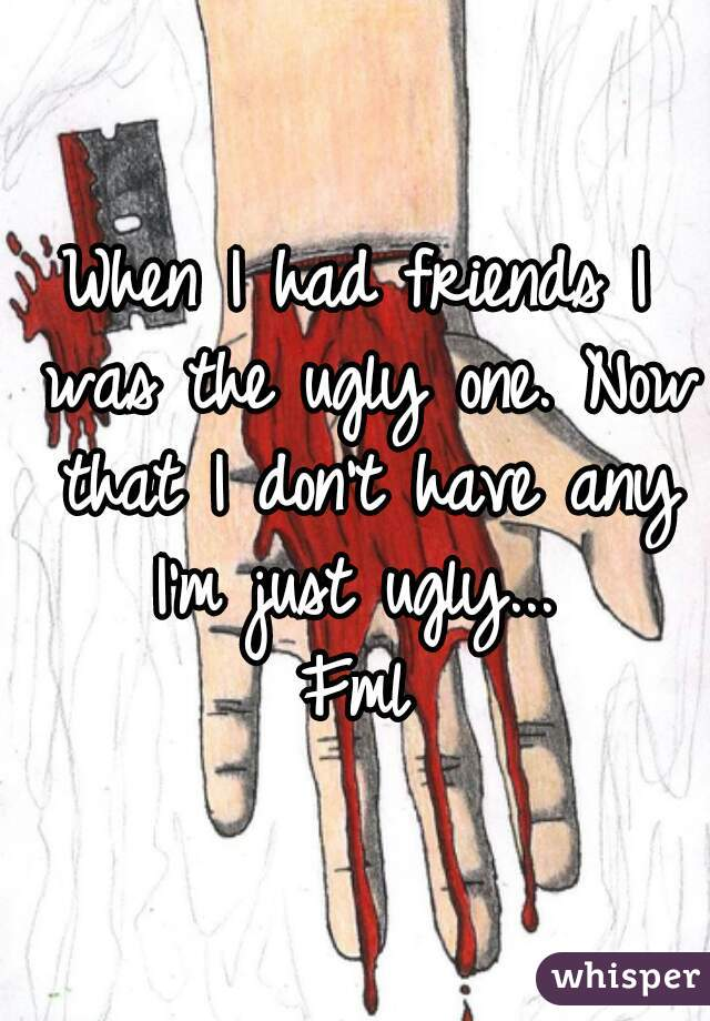 When I had friends I was the ugly one. Now that I don't have any I'm just ugly...  Fml