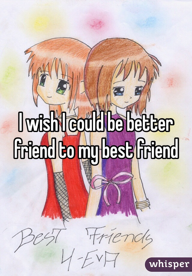 I wish I could be better friend to my best friend