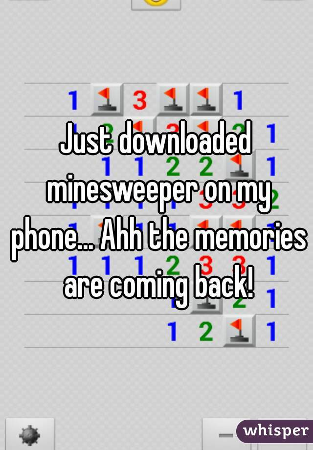 Just downloaded minesweeper on my phone... Ahh the memories are coming back!
