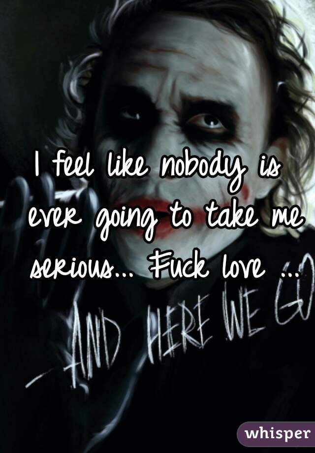 I feel like nobody is ever going to take me serious... Fuck love ...