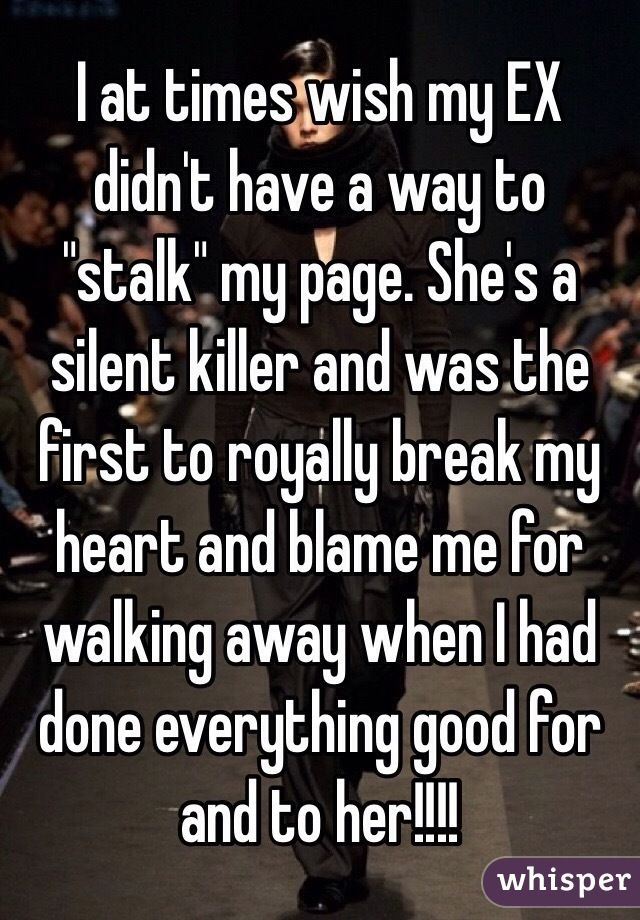"""I at times wish my EX didn't have a way to """"stalk"""" my page. She's a silent killer and was the first to royally break my heart and blame me for walking away when I had done everything good for and to her!!!!"""
