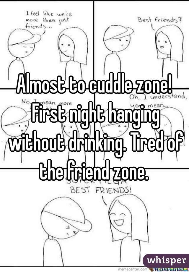 Almost to cuddle zone! First night hanging without drinking. Tired of the friend zone.