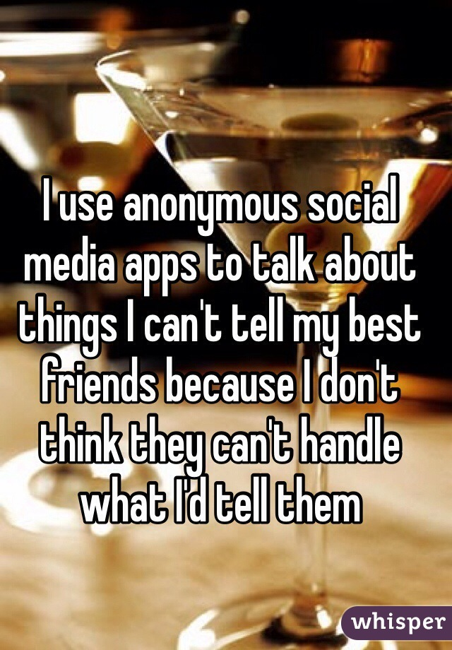 I use anonymous social media apps to talk about things I can't tell my best friends because I don't think they can't handle what I'd tell them