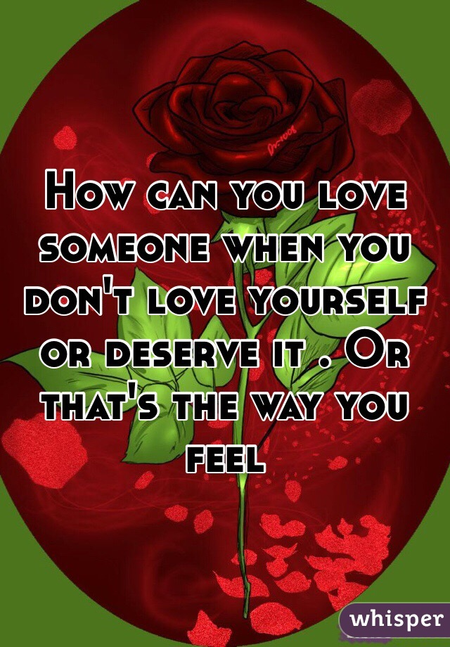 How can you love someone when you don't love yourself or deserve it . Or that's the way you feel