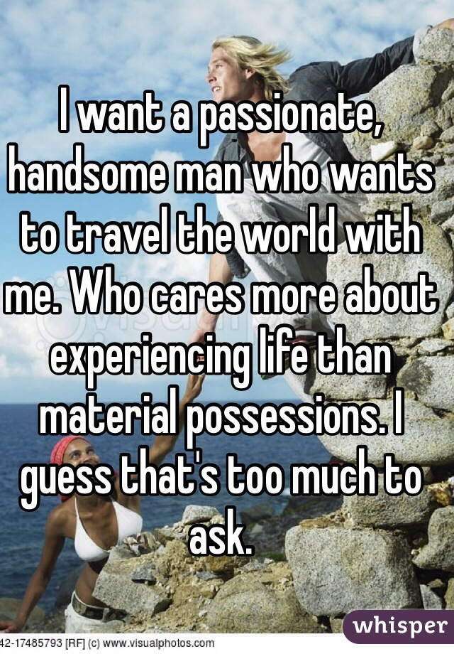 I want a passionate, handsome man who wants to travel the world with me. Who cares more about experiencing life than material possessions. I guess that's too much to ask.