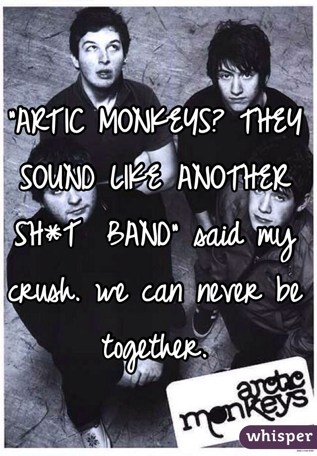 """""""ARTIC MONKEYS? THEY SOUND LIKE ANOTHER SH*T  BAND"""" said my crush. we can never be together."""