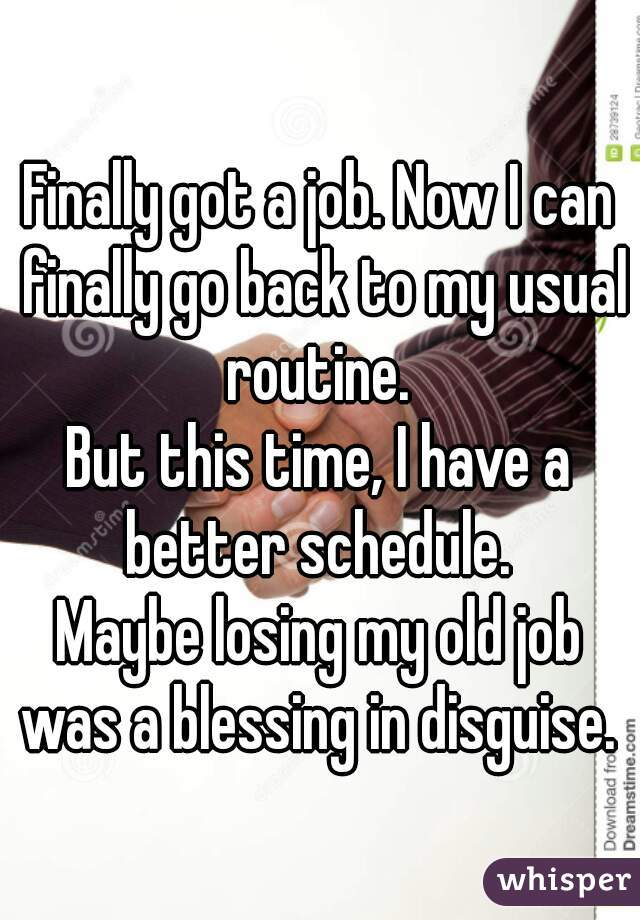 Finally got a job. Now I can finally go back to my usual routine.  But this time, I have a better schedule.  Maybe losing my old job was a blessing in disguise.