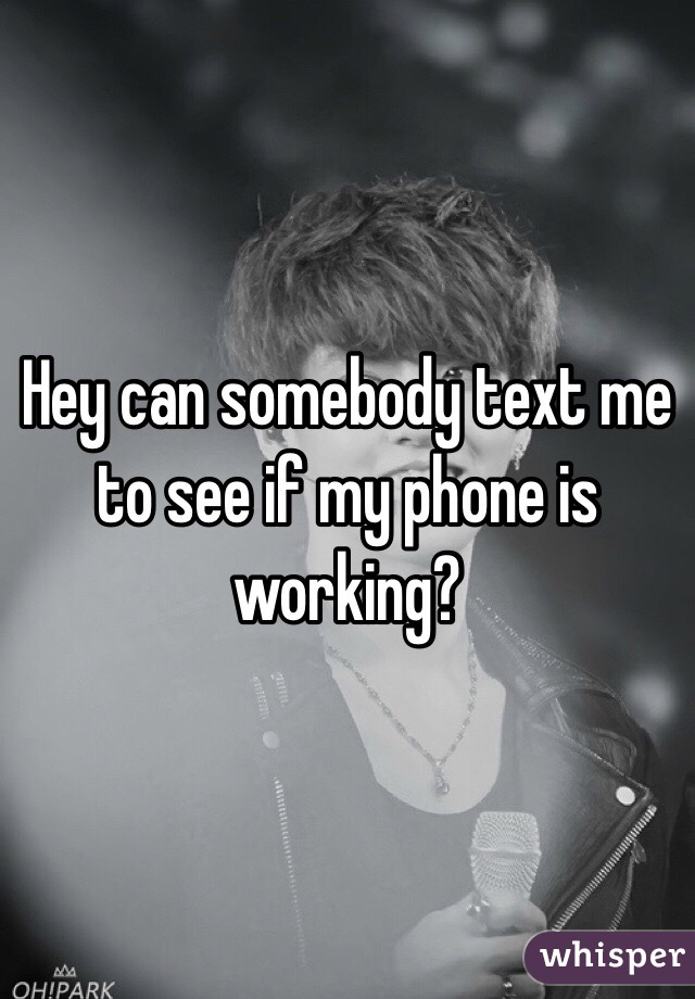 Hey can somebody text me to see if my phone is working?