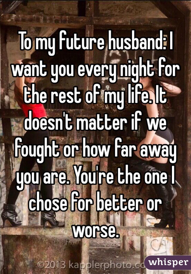 To my future husband: I want you every night for the rest of my life. It doesn't matter if we fought or how far away you are. You're the one I chose for better or worse.