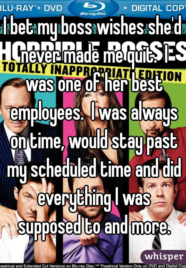 I bet my boss wishes she'd never made me quit.  I was one of her best employees.  I was always on time, would stay past my scheduled time and did everything I was supposed to and more.
