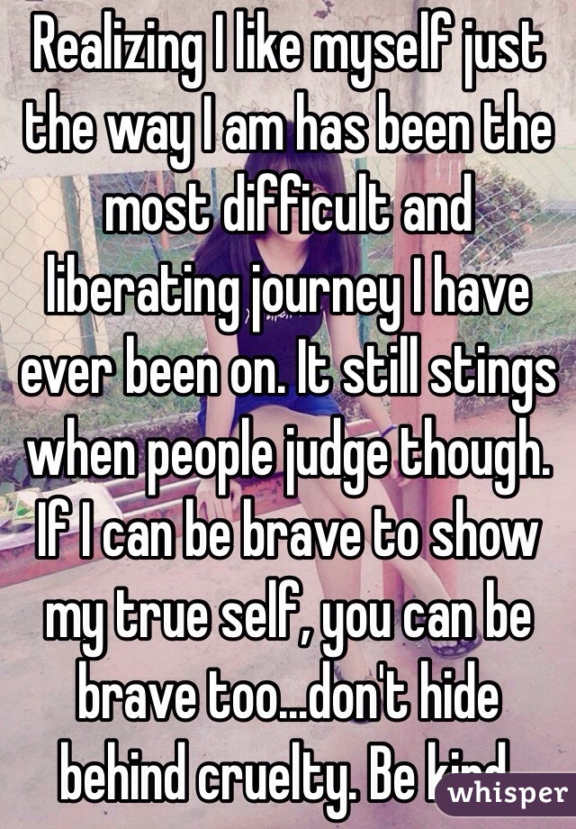 Realizing I like myself just the way I am has been the most difficult and liberating journey I have ever been on. It still stings when people judge though. If I can be brave to show my true self, you can be brave too...don't hide behind cruelty. Be kind.