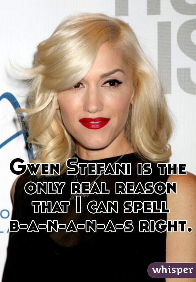 Gwen Stefani is the only real reason that I can spell b-a-n-a-n-a-s right.