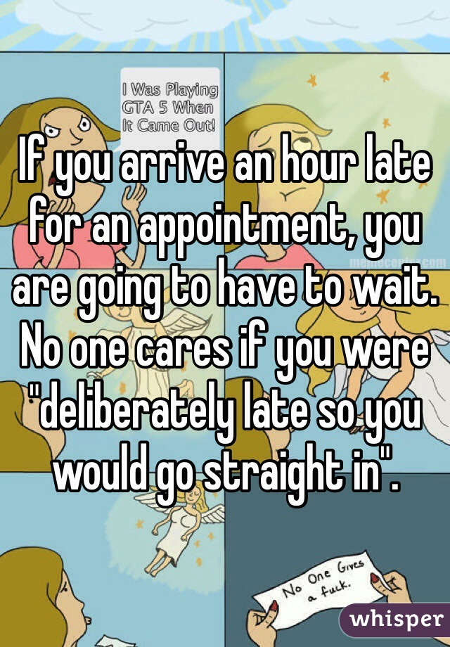 """If you arrive an hour late for an appointment, you are going to have to wait. No one cares if you were """"deliberately late so you would go straight in""""."""