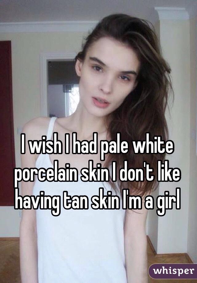 I wish I had pale white porcelain skin I don't like having tan skin I'm a girl