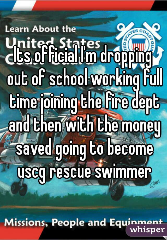 Its official I'm dropping out of school working full time joining the fire dept and then with the money saved going to become uscg rescue swimmer
