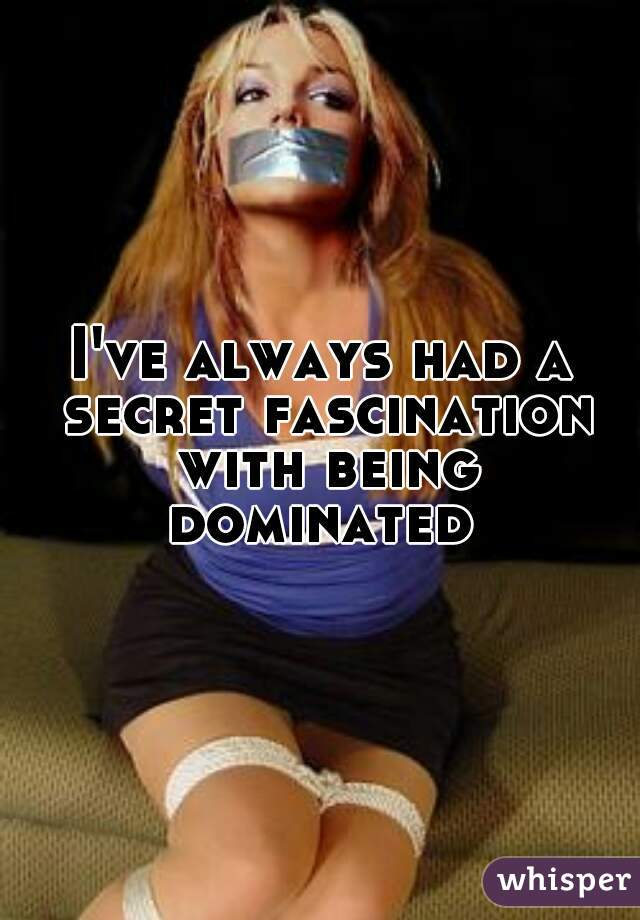 I've always had a secret fascination with being dominated