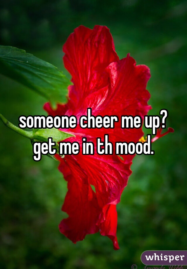 someone cheer me up?  get me in th mood.