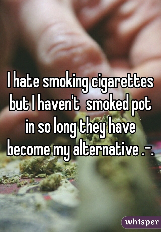 I hate smoking cigarettes but I haven't  smoked pot in so long they have become my alternative .-.