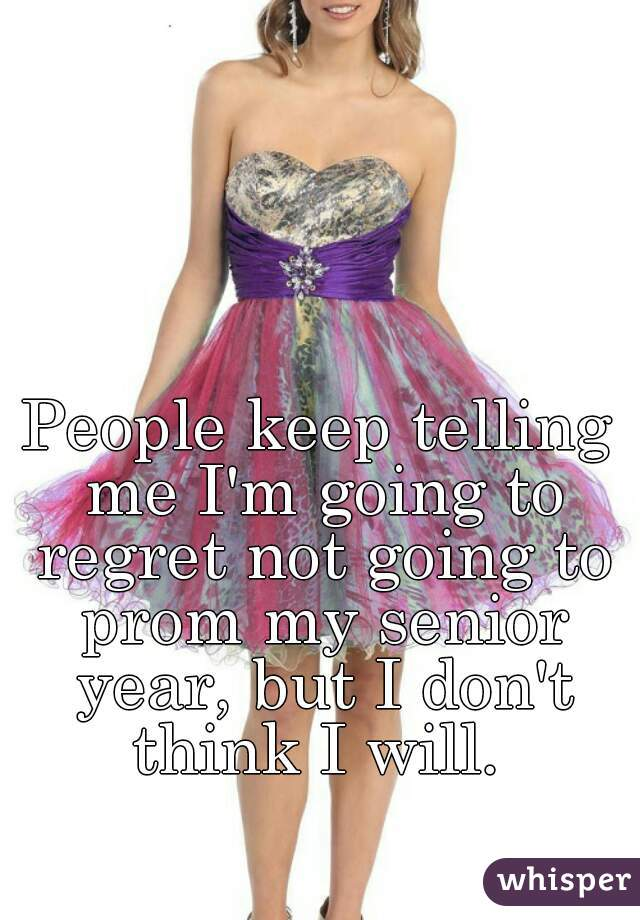 People keep telling me I'm going to regret not going to prom my senior year, but I don't think I will.