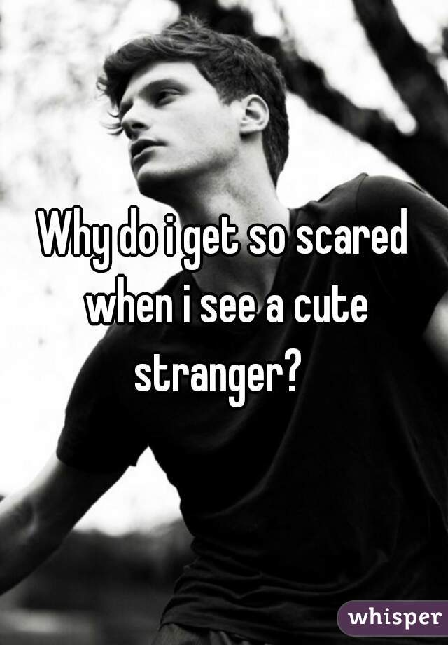 Why do i get so scared when i see a cute stranger?