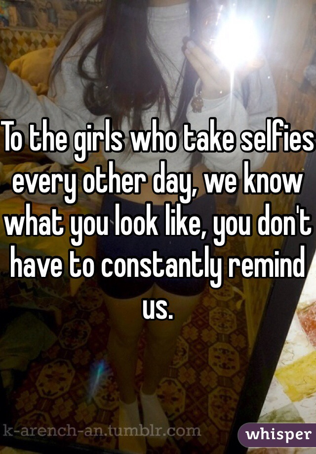 To the girls who take selfies every other day, we know what you look like, you don't have to constantly remind us.