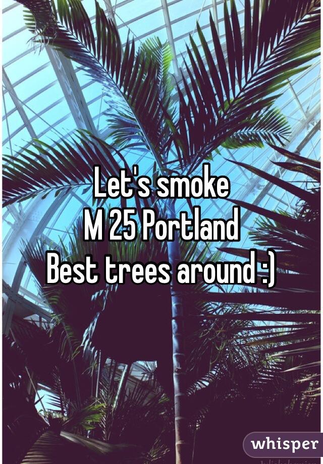 Let's smoke  M 25 Portland  Best trees around :)