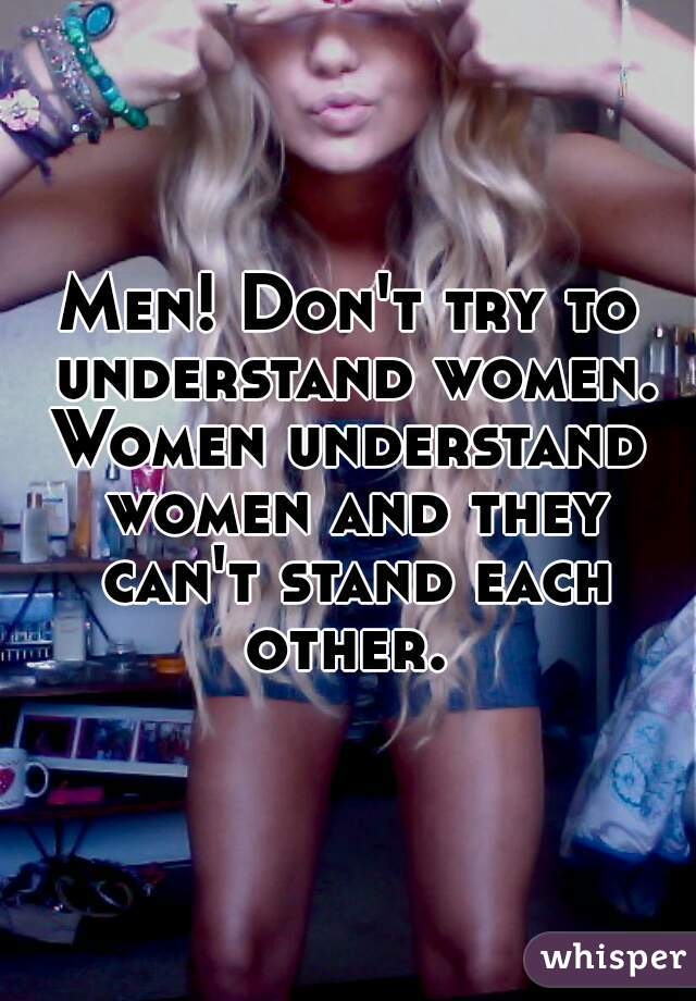 Men! Don't try to understand women. Women understand women and they can't stand each other.
