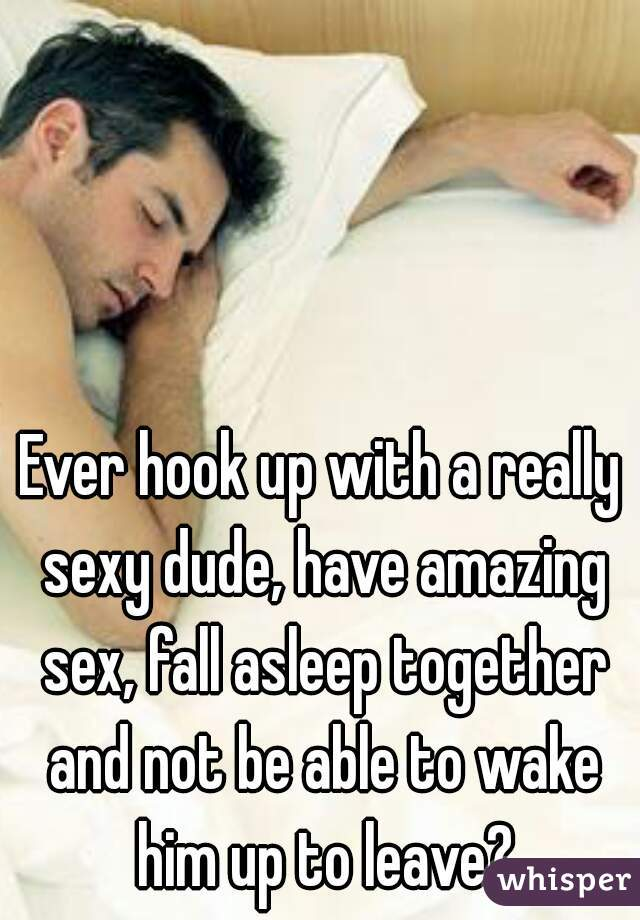 Ever hook up with a really sexy dude, have amazing sex, fall asleep together and not be able to wake him up to leave?