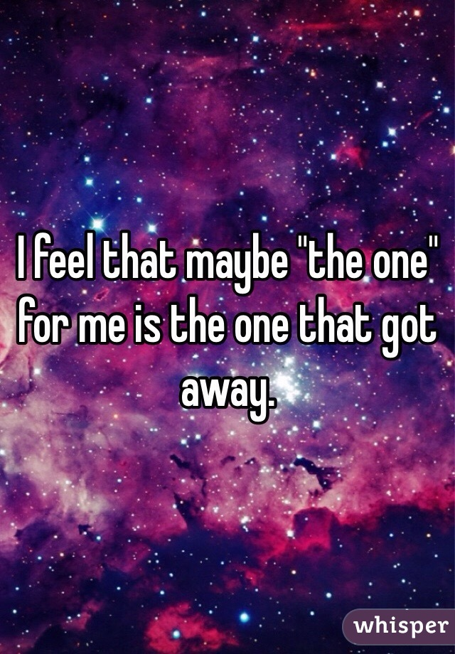 "I feel that maybe ""the one"" for me is the one that got away."
