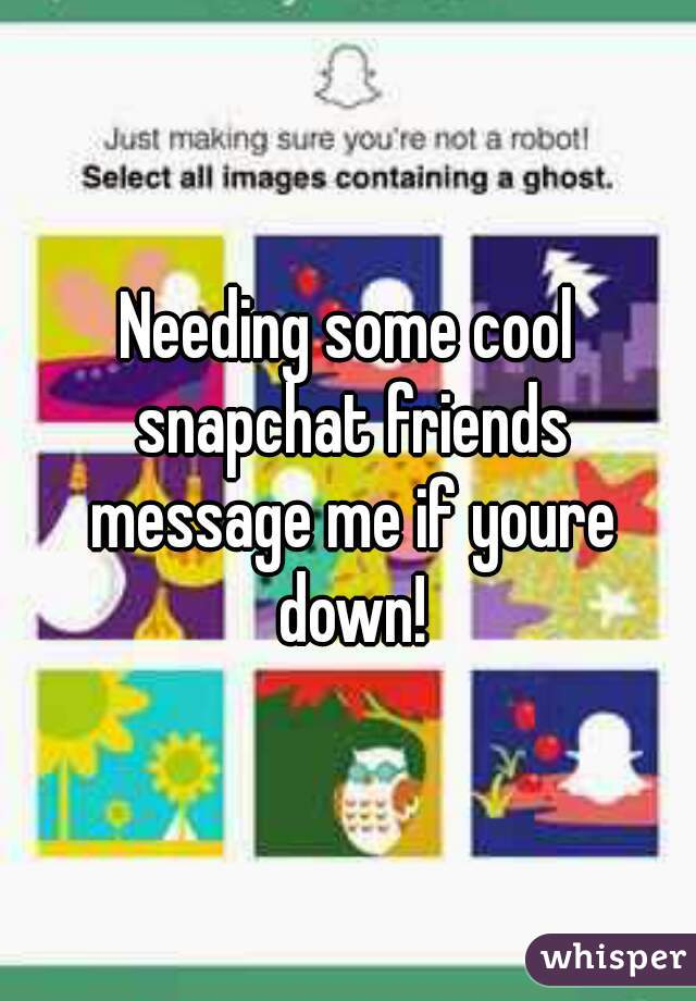 Needing some cool snapchat friends message me if youre down!