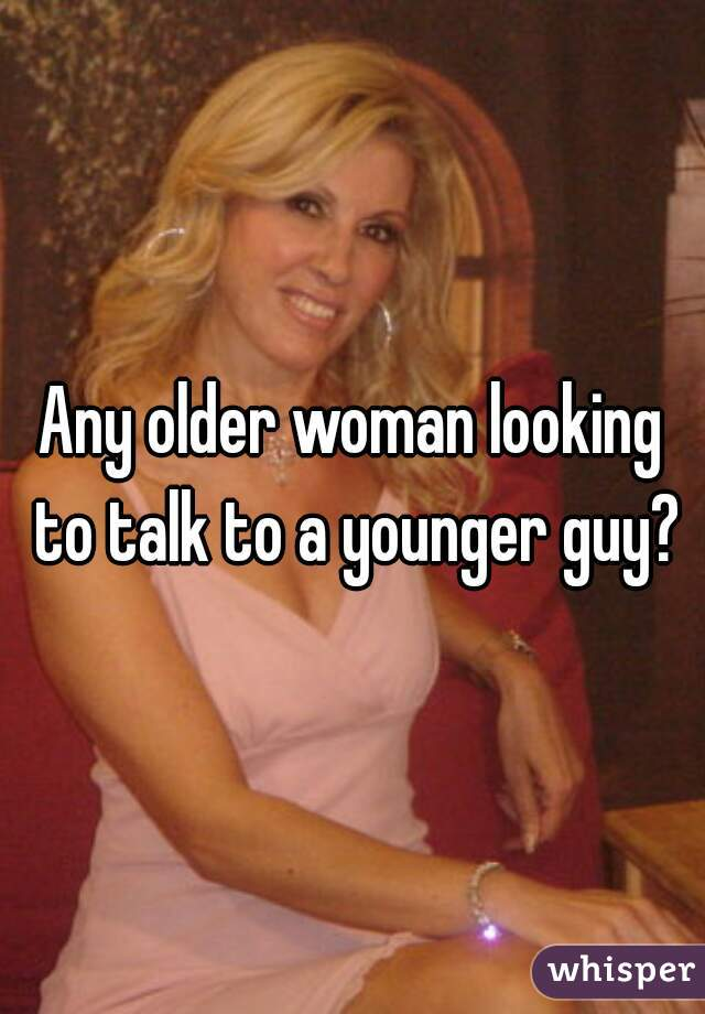 Any older woman looking to talk to a younger guy?