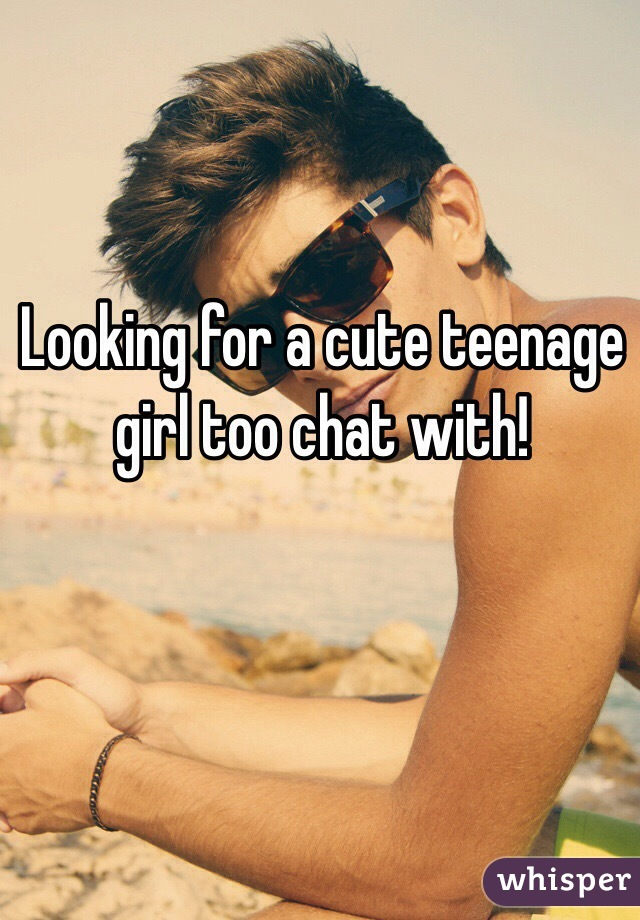Looking for a cute teenage girl too chat with!