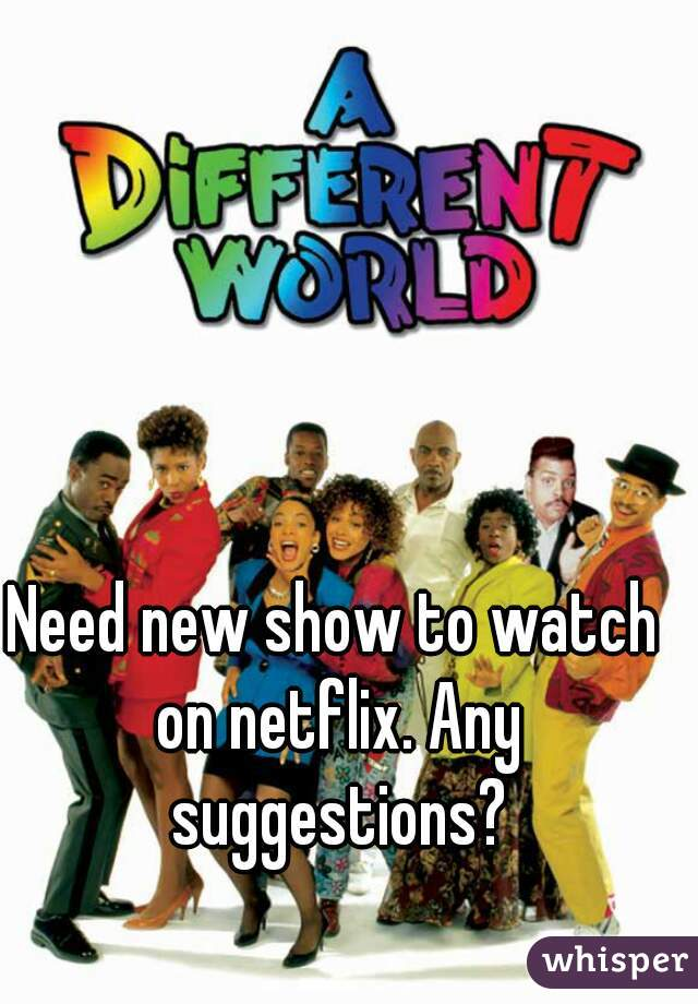 Need new show to watch on netflix. Any suggestions?