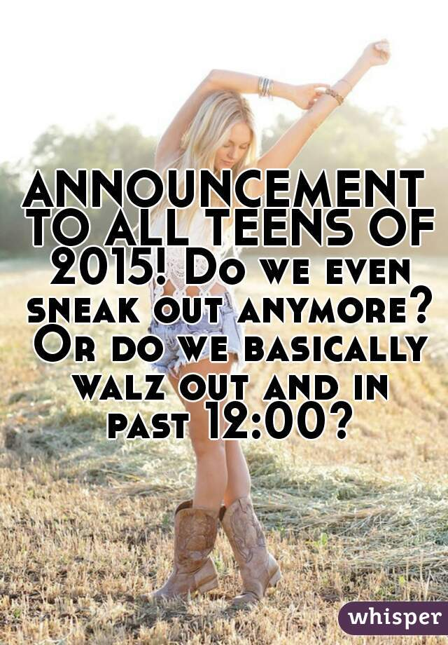 ANNOUNCEMENT TO ALL TEENS OF 2015! Do we even sneak out anymore? Or do we basically walz out and in past 12:00?