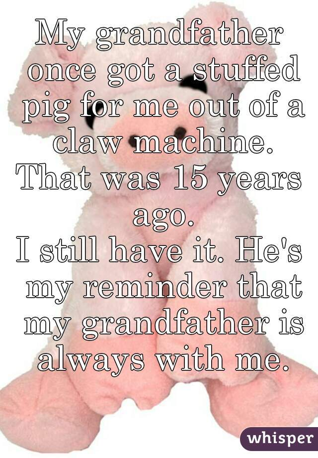 My grandfather once got a stuffed pig for me out of a claw machine. That was 15 years ago. I still have it. He's my reminder that my grandfather is always with me.
