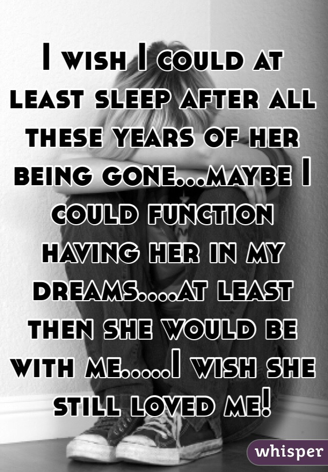 I wish I could at least sleep after all these years of her being gone...maybe I could function having her in my dreams....at least then she would be with me.....I wish she still loved me!