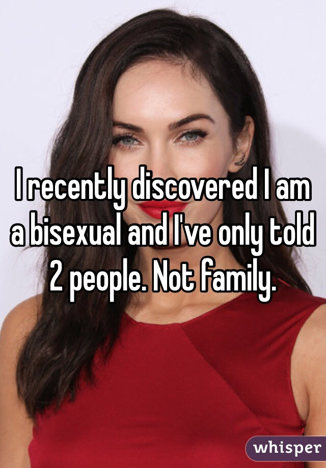 I recently discovered I am a bisexual and I've only told 2 people. Not family.