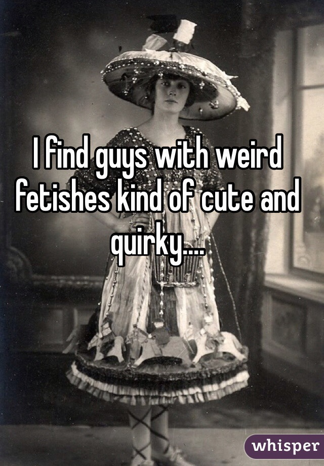 I find guys with weird fetishes kind of cute and quirky....