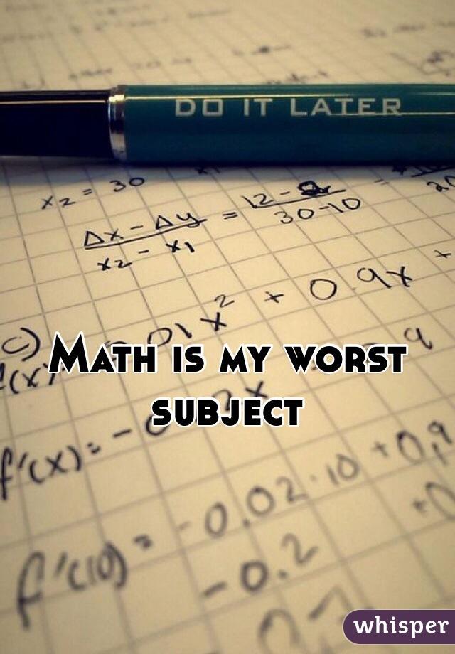 Math is my worst subject
