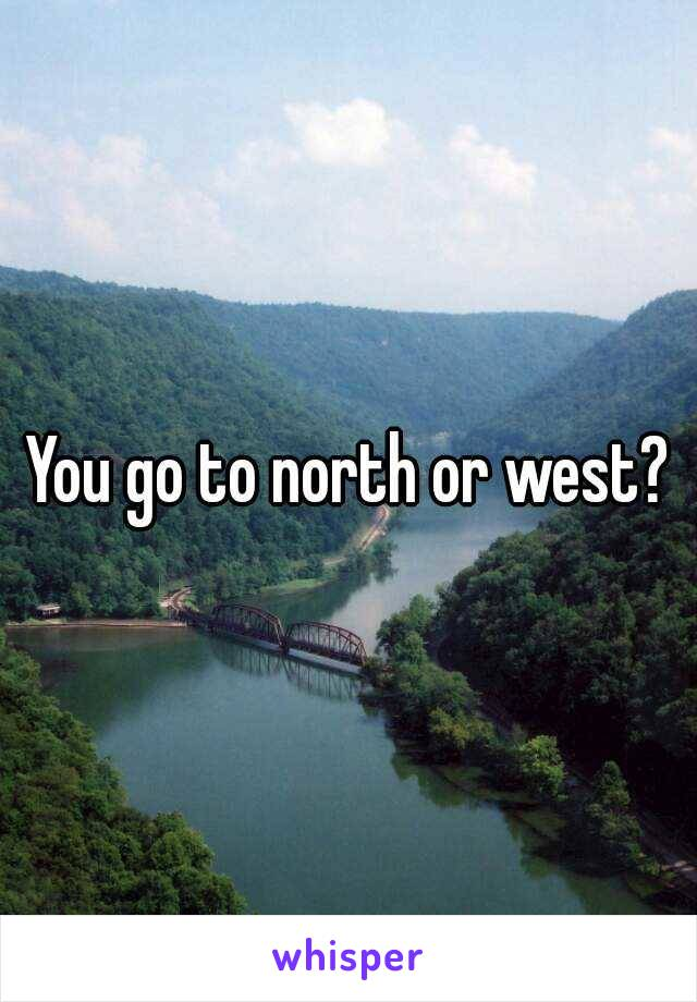 You go to north or west?