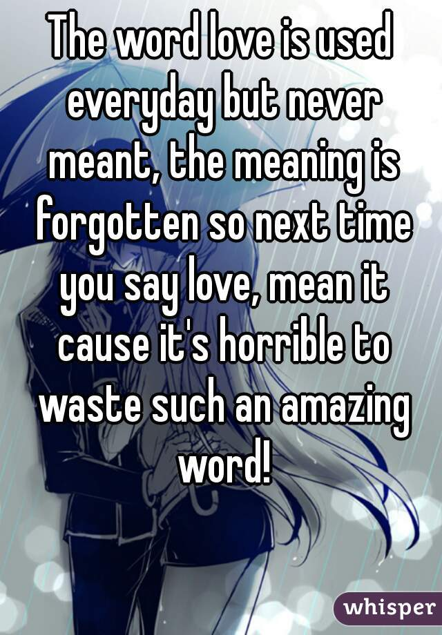 The Word Love Is Used Everyday But Never Meant The Meaning Is Forgotten So Next Time You