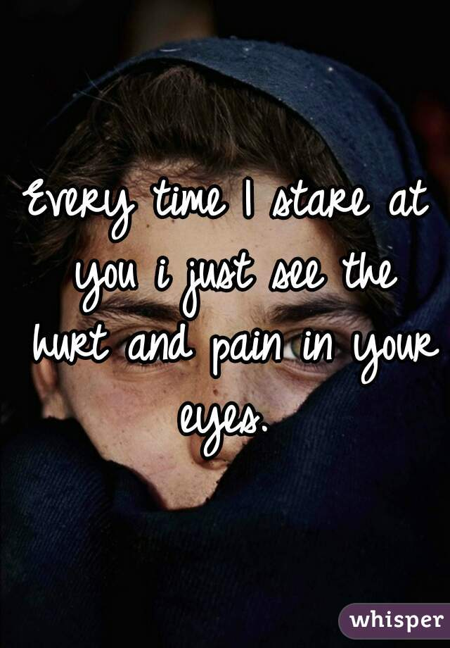 I see the pain in your eyes